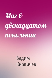 Вадим Владимирович Кирпичев - Маг в двенадцатом поколении