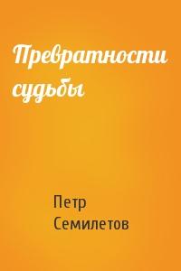 Петр Семилетов - Превратности судьбы