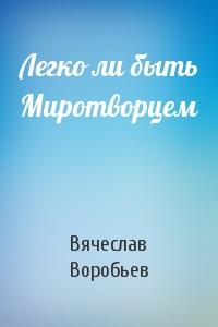 Вячеслав Воробьев - Легко ли быть Миротворцем