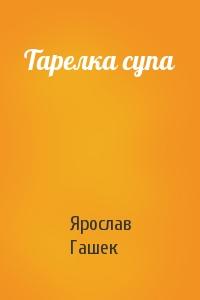 Ярослав Гашек - Тарелка супа