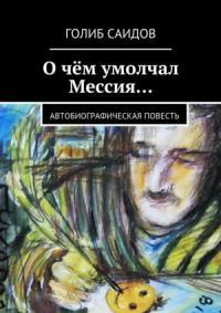 Голиб Саидов - Очём умолчал Мессия… Автобиографическая повесть