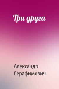 Александр Серафимович - Три друга