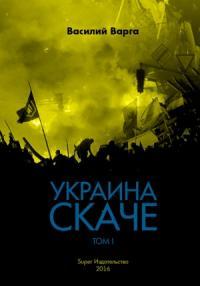 Василий Варга - Украина скаче. Том I