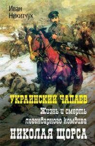 Украинский Чапаев. Жизнь и смерть легендарного комдива Николая Щорса