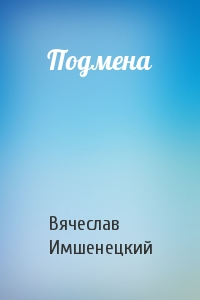 Вячеслав Имшенецкий - Подмена
