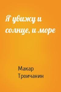 Макар Троичанин - Я увижу и солнце, и море