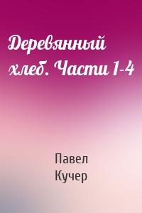 Павел Кучер - Деревянный хлеб. Части 1-4