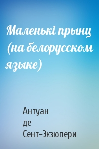 Антуан де Сент-Экзюпери - Маленькi прынц (на белорусском языке)