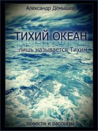 Александр Дёмышев - Тихий океан… лишь называется тихим (ознаком)
