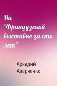 """Аркадий Аверченко - На """"Французской выставке за сто лет"""""""