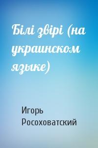 Бiлi звiрi (на украинском языке)