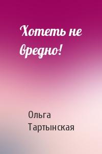Ольга Тартынская - Хотеть не вредно!