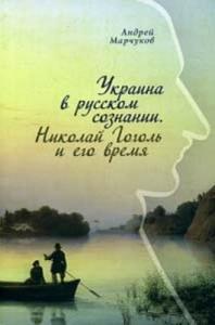 Андрей Марчуков - Украина в русском сознании. Николай Гоголь и его время