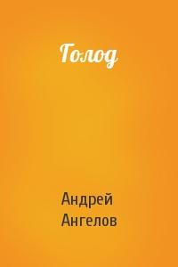 Андрей Ангелов - Голод