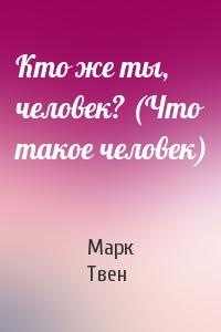 Марк Твен - Кто же ты, человек? (Что такое человек)