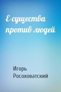 Игорь Росоховатский - Е-существа против людей