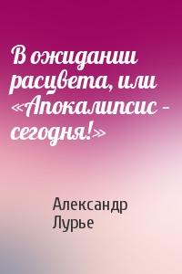 Александр Лурье - В ожидании расцвета, или «Апокалипсис – сегодня!»
