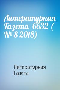 Литературная Газета  6632 ( № 8 2018)
