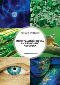Геннадий Кривецков - Интегральный взгляд на эволюцию человека
