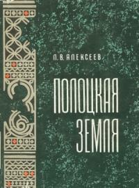 Полоцкая земля (очерки истории Северной Белоруссии в IX–XIII вв.)