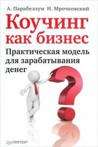 Андрей Парабеллум, Николай Мрочковский - Коучинг как бизнес. Практическая модель для зарабатывания денег