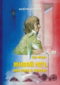 Валерий Шумилов - Живлй меч или Этюд о Счастье. Жизнь и смерть гражданина Сен-Жюста