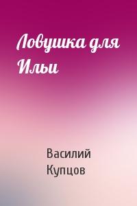 Василий Купцов - Ловушка для Ильи