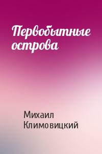 Михаил Климовицкий - Первобытные острова