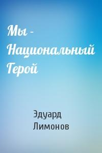 Эдуард Лимонов - Мы - Национальный Герой