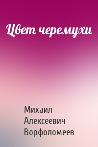 Михаил Ворфоломеев - Цвет черемухи