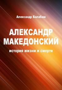 Александр Македонский (история жизни и смерти)