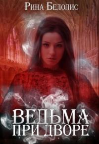 Рина Белолис - Ведьма при дворе (СИ)