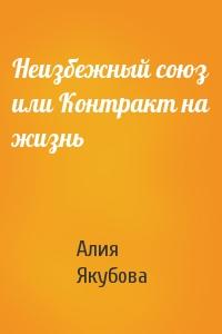 Алия Якубова - Неизбежный союз или Контракт на жизнь
