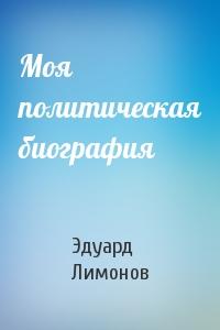Эдуард Лимонов - Моя политическая биография