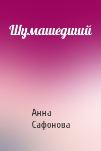 Анна Сафонова - Шумашедший