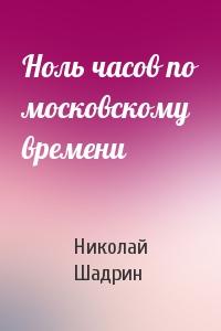 Николай Шадрин - Ноль часов по московскому времени