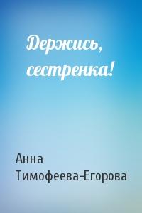 Анна Тимофеева-Егорова - Держись, сестренка!