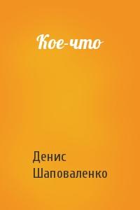 Денис Шаповаленко - Кое-что