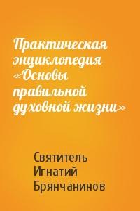 Практическая энциклопедия «Основы правильной духовной жизни»
