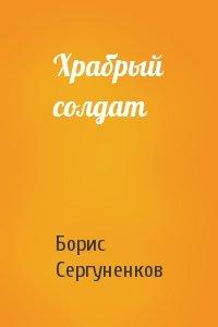 Борис Сергуненков - Храбрый солдат