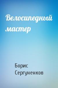 Борис Сергуненков - Велосипедный мастер