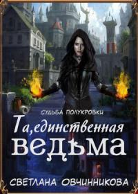 Светлана Овчинникова - Та, единственная ведьма! (СИ)