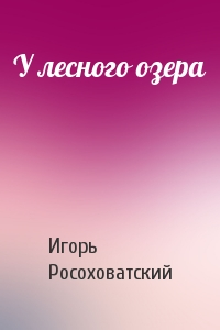Игорь Росоховатский - У лесного озера