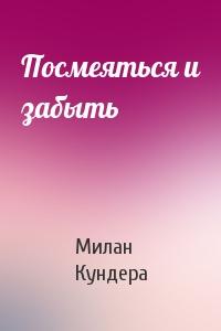 Милан Кундера - Посмеяться и забыть
