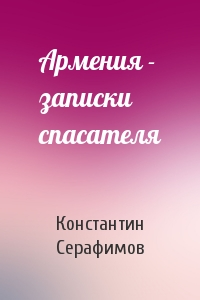 Константин Серафимов - Армения - записки спасателя