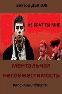 Виктор Дьяков - МЕНТАЛЬНАЯ НЕСОВМЕСТИМОСТЬ Сборник: рассказы, повести