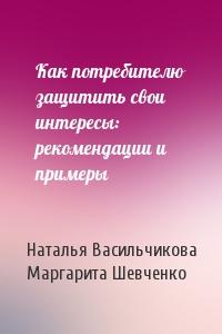 Наталья Васильчикова, Маргарита Шевченко - Как потребителю защитить свои интересы: рекомендации и примеры