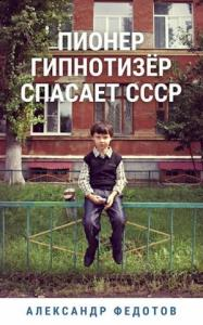Александр Федотов - Пионер гипнотизёр спасает СССР