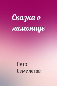 Петр Семилетов - Сказка о лимонаде