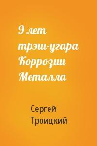 Сергей Троицкий - 9 лет трэш-угара Коррозии Металла